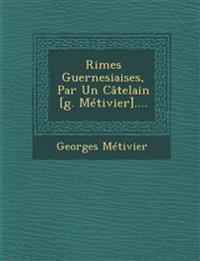 Rimes Guernesiaises, Par Un Câtelain [g. Métivier]....