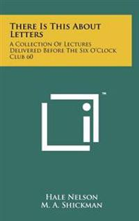 There Is This about Letters: A Collection of Lectures Delivered Before the Six O'Clock Club 60