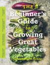 Beginner's Guide to Growing Great Vegetables