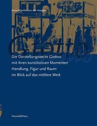 Die Darstellungsweise Giottos Mit Ihren Konstitutiven Momenten Handlung, Figur Und Raum Im Blick Auf Das Mittlere Werk
