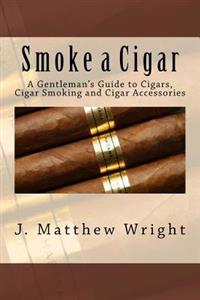 Smoke a Cigar: A Gentleman's Guide to Cigars, Cigar Smoking and Cigar Accessories