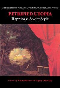 Petrified Utopia: Happiness Soviet Style