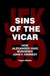 Sins of the Vicar: How Alexander Haig Murdered John F. Kennedy