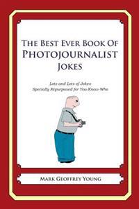 The Best Ever Book of Photojournalist Jokes: Lots and Lots of Jokes Specially Repurposed for You-Know-Who