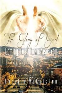 The Glory of God Coming to a Town Near You: The Glory of God Coming to a Town Near You