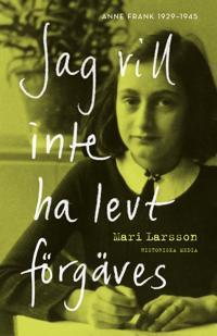 Jag vill inte ha levt förgäves. Anne Frank 1929-1945