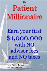 The Patient Millionaire: Earn Your First $1,000,000 with No Advisor Fees and No Taxes