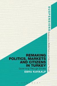 Remaking Politics, Markets and Citizens in Turkey