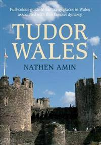 Tudor Wales: Full-Colour Guide to the Many Places in Wales Associated with This Famous Dynasty