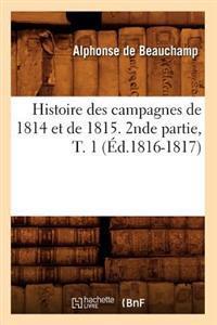 Histoire Des Campagnes de 1814 Et de 1815. 2nde Partie, T. 1 ( d.1816-1817)