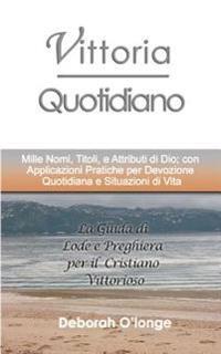Vittoria Quotidiano: (Italian Edition) Mille Nomi, Titoli, E Attributi Di Dio; Con Applicazioni Pratiche Per Devozione Quotidiana E Situazi