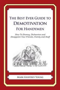 The Best Ever Guide to Demotivation for Handymen: How to Dismay, Dishearten and Disappoint Your Friends, Family and Staff