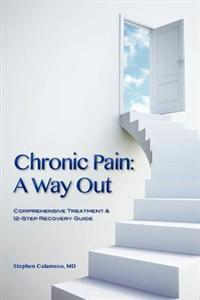Chronic Pain: A Way Out: (Comprehensive Treatment & 12-Step Recovery Guide)