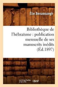 Biblioth�que de l'H�bra�sme: Publication Mensuelle de Ses Manuscrits In�dits (�d.1897)