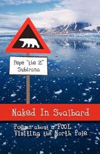 Naked in Svalbard, Poems About a Fool Visiting the North Pole