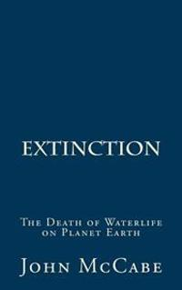 Extinction: The Death of Waterlife on Planet Earth
