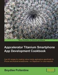 Appcelerator Titanium Smartphone App Development Cookbook