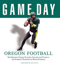Oregon Football: The Greatest Games, Players, Coaches and Teams in the Glorious Tradition of Ducks Football