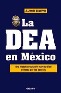 La Dea En Mexico / The Dea in Mexico: Una Historia Oculta del Narcotrafico Contada Por Los Agentes