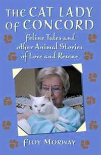 The Cat Lady of Concord: Feline Tales and Other Animal Stories of Love and Rescue