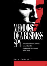 Memoirs of a Business Spy : one unscrupulous Russian remembers his clandestine adventures in the west