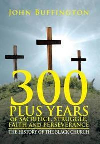 300 Plus Years of Sacrifice, Struggle, Faith and Perseverance