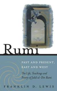 Rumi: Past and Present, East and West: The Life, Teachings, and Poetry of Jalal Al-Din Rumi