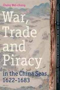 War, Trade and Piracy in the China Seas 1622-1683