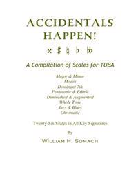 Accidentals Happen! a Compilation of Scales for Tuba Twenty-Six Scales in All Key Signatures: Major & Minor, Modes, Dominant 7th, Pentatonic & Ethnic,