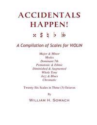 Accidentals Happen! a Compilation of Scales for Violin in Three Octaves: Major & Minor, Modes, Dominant 7th, Pentatonic & Ethnic, Diminished & Augment