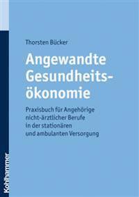 Angewandte Gesundheitsokonomie: Praxisbuch Fur Angehorige Nicht-Arztlicher Berufe in Der Stationaren Und Ambulanten Versorgung