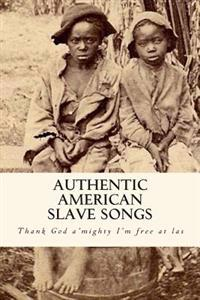 Authentic American Slave Songs: Thank God A'Mighty I'm Free at Las',