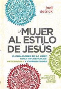 La Mujer al Estilo de Jesus: 10 Cualidades de la Lider Con Influencia Perdurable y Conmovedora = The Jesus-Hearted Woman