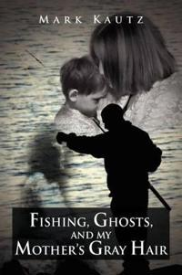 Fishing, Ghosts, and My Mother's Gray Hair