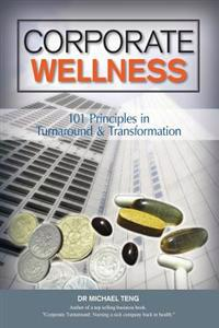 Corporate Wellness: 101 Principles in Corporate Turnaround and Transformation