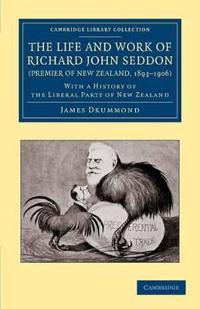 The Life and Work of Richard John Seddon, Premier of New Zealand, 1893-1906