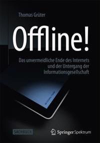 Offline!: Das Unvermeidliche Ende Des Internets Und Der Untergang Der Informationsgesellschaft