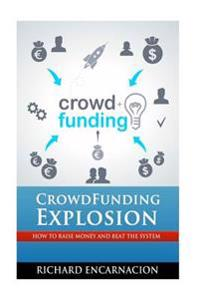 Crowdfunding Explosion: How to Raise Money and Beat the System.