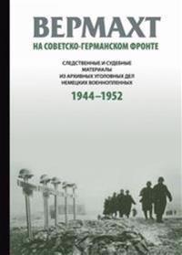Vermakht na sovetsko-germanskom fronte. Sledstvennye i sudebnye materialy iz arkhivnykh ugolovnykh del nemetskikh voennoplennykh. 1944-1952