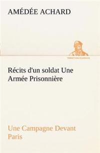 Recits D'Un Soldat Une Armee Prisonniere; Une Campagne Devant Paris