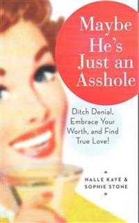 Maybe He's Just an Asshole: Ditch Denial, Embrace Your Worth, and Find True Love