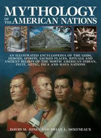 Mythology of the American Nations: An Illustrated Encyclopedia of the Gods, Heroes, Spirits, Sacred Places, Rituals and Ancient Beliefs of the North A