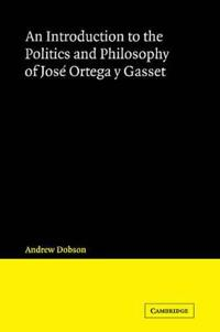 An Introduction to the Politics and Philosophy of Jose Ortega y Gasset