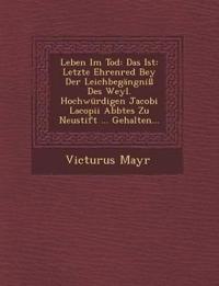 Leben Im Tod: Das Ist: Letzte Ehrenred Bey Der Leichbegängniß Des Weyl. Hochwürdigen Jacobi Lacopii Abbtes Zu Neustift ... Gehalten...