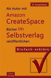 Einfach Erklärt: ALS Autor Mit Amazon Createspace Bücher Im Selbstverlag Veröffentlichen: Eine Schritt-Für-Schritt Anleitung Von Der An
