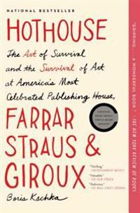 Hothouse: The Art of Survival and the Survival of Art at America's Most Celebrated Publishing House, Farrar, Straus and Giroux