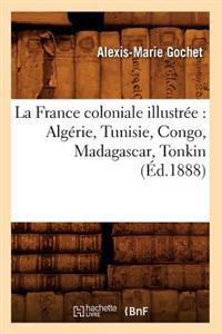 La France Coloniale Illustr�e: Alg�rie, Tunisie, Congo, Madagascar, Tonkin (�d.1888)