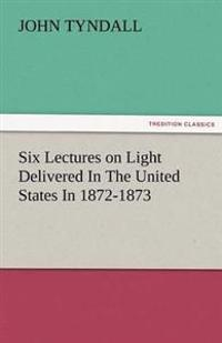 Six Lectures on Light Delivered in the United States in 1872-1873