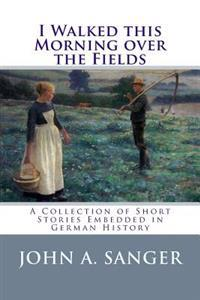 I Walked This Morning Over the Fields: A Collection of Short Stories Embedded in German History