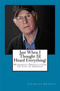 Just When I Thought I'd Heard Everything!: Humorous Observations on Life in America